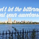 Don't let the bitterness steal your sweetness.