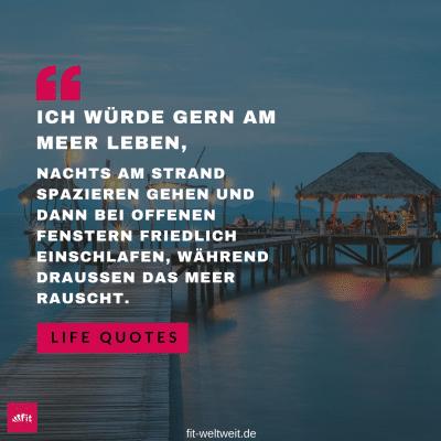 Spruch: ICH WÜRDE GERN AM MEER LEBEN, NACHTS AM STRAND SPAZIEREN GEHEN UND DANN BEI OFFENEN FENSTERN FRIEDLICH EINSCHLAFEN, WÄHREND DRAUSSEN DAS MEER RAUSCHT #Meer #Fernweh #Reiselust #schlafen #Leben #Strand