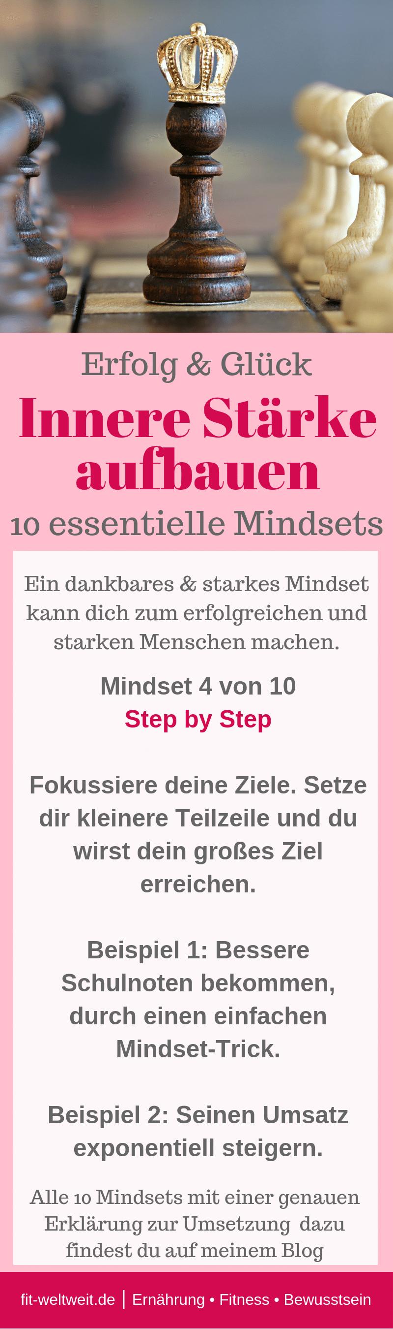 MINDSET STÄRKEN und #MINDSET ÄNDERN #SELBSTVERTRAUEN AUFBAUEN für #Erfolg und #Glück:Innere Stärke aufbauen mit einem veränderten Mindset. 10 essentielle Mindsets. Ein dankbares & starkes Mindsetkann dich zum erfolgreichen und starken Menschen machen.Mindset 4 von 10:Step by Step:Fokussiere deine Ziele.Beispiel 1: Bessere Schulnoten bekommen.Beispiel 2: Seinen Umsatz exponentiell steigern.Alle 10 Mindsets mit einer genauen Erklärung zur Umsetzungfindest du auf meinem Blog #fitweltweit